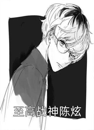 主角是至高战神陈炫的小说至高战神陈炫在线阅读福说八道