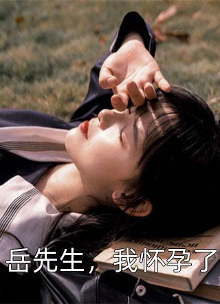 夏小霜写的小说-岳先生,我怀孕了全文免费
