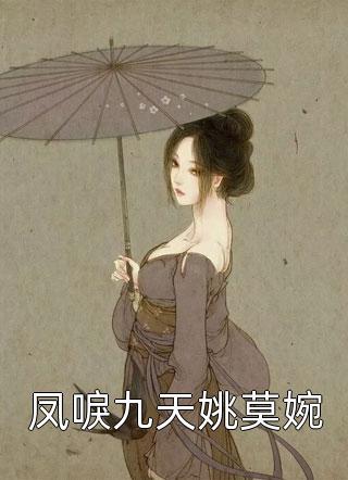 有哪些小说推荐-凤唳九天姚莫婉在线阅读全集