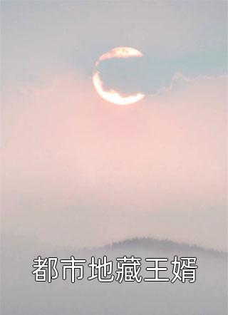 都市地藏王婿完结版(都市地藏王婿)-都市地藏王婿最新章节