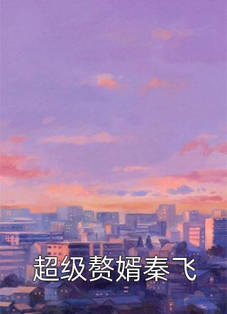 超级赘婿秦飞小说