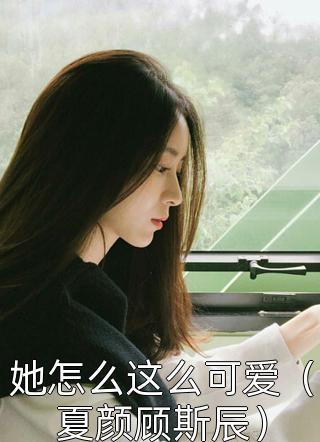 浪九离山写的小说(她怎么这么可爱(夏颜顾斯辰))