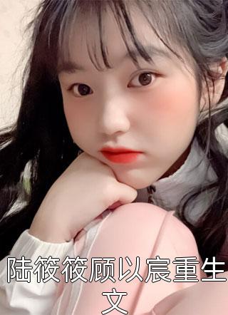 书荒求小说陆筱筱顾以宸重生文by仅年更新章节抢先阅读