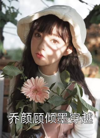 十大经典小说乔颜顾倾墨穿越免费阅读(乔颜顾倾墨穿越)