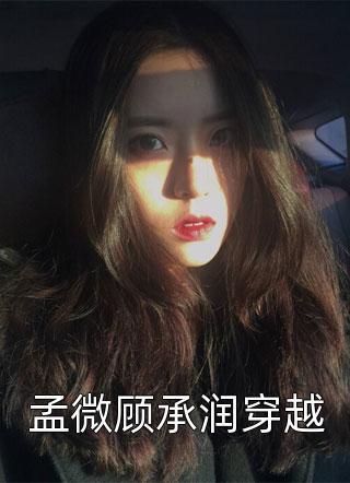 孟微顾承润穿越全文完整版免费阅读(孟微顾承润穿越)