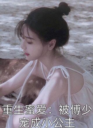 新小说重生蜜爱:被傅少宠成小公主未删减(重生蜜爱:被傅少宠成小公主)