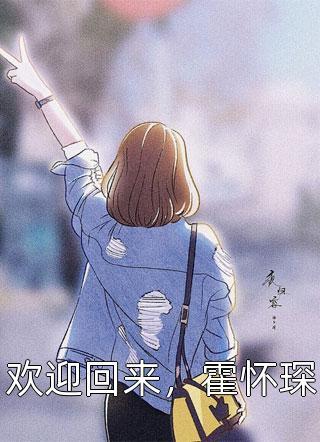 欢迎回来霍怀琛小说阅读(短篇言情)-好文热推抖音欢迎回来霍怀琛