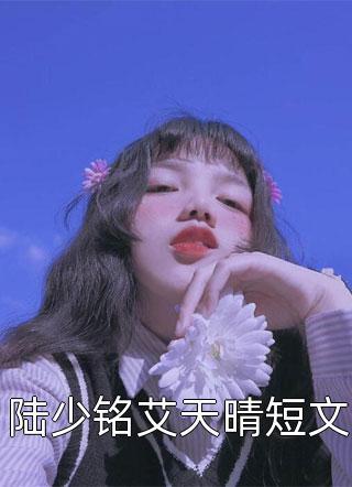 陆少铭艾天晴短文小说