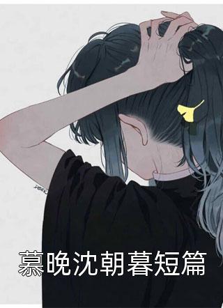 慕晚沈朝暮短篇小说