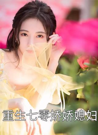 重生七零娇娇媳妇小说每天更新几章(重生七零娇娇媳妇)