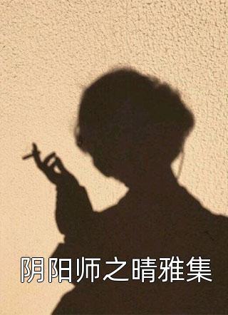 主角是阴阳师之晴雅集的小说-阴阳师之晴雅集在线免费阅读