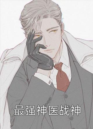 最新最强神医战神更新(焚琴煮野鹤)