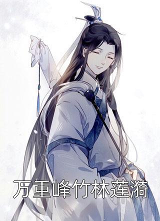 主角是万重峰竹林莲漪的小说-万重峰竹林莲漪免费阅读