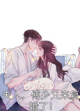 好看的十本小说夫人,傅少又来复婚了!大结局更新(夫人,傅少又来复婚了!)