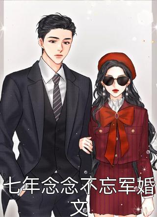 完结七年念念不忘军婚文小说全章节免费版(青耳)