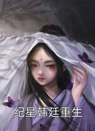 小说纪星韩廷重生免费阅读-纪星韩廷重生是哪部小说的主角