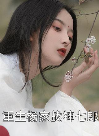 重生杨家战神七郎全文阅读(短篇古代)-杨希阿七小说叫什么