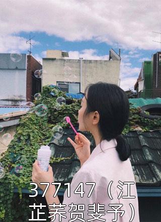 377147(江芷荞贺斐予)小说