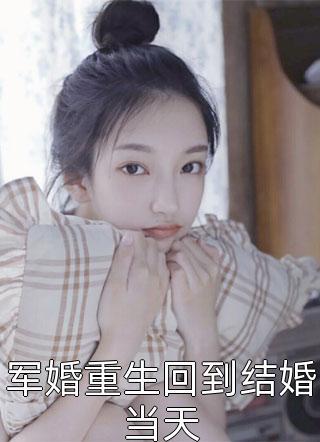 军婚重生回到结婚当天全文(短篇言情)-宁夏顾斯言林娜小说名字