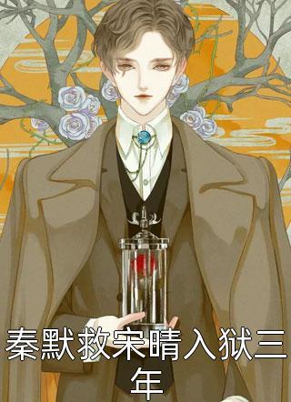小说秦默救宋晴入狱三年全文完整版在线免费阅读