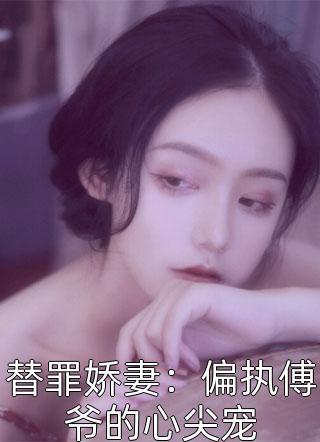 替罪娇妻:偏执傅爷的心尖宠小说