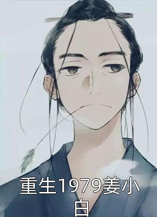 最新重生1979姜小白更新-重生1979姜小白最新章热门