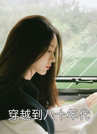 顾清渏小说(穿越到八十年代)