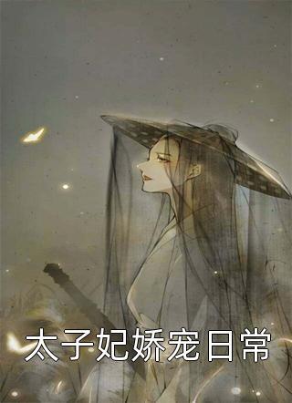 免费小说太子妃娇宠日常(太子妃娇宠日常)大结局更新