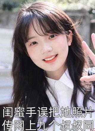 闺蜜手误把她照片传网上九个叔叔同时赶到华国小说