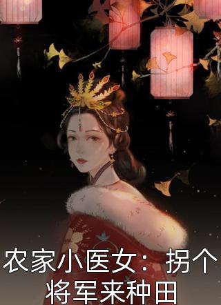 农家小医女:拐个将军来种田小说
