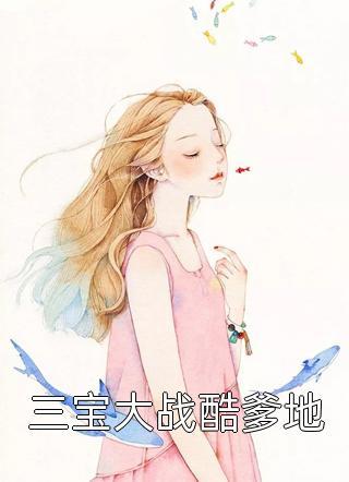 完结三宝大战酷爹地小说全章节免费版(星比)