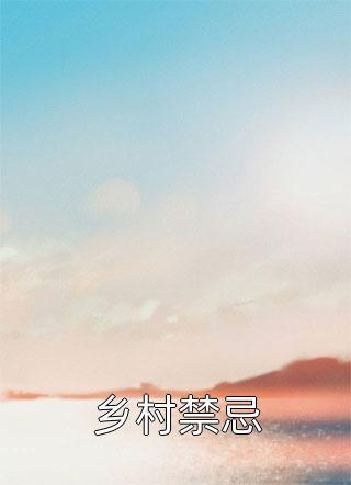 乡村禁忌最新章节-乡村禁忌最新更新