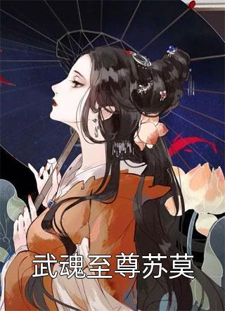 最新武魂至尊苏莫小说大结局-武魂至尊苏莫最新章