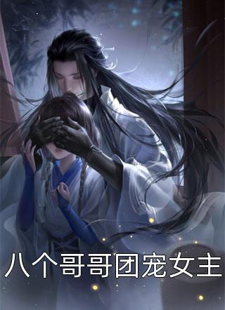鬼月幽灵写的小说-八个哥哥团宠女主免费在线阅读
