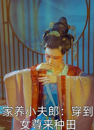 家养小夫郎:穿到女尊来种田免费阅读-爱喝奶茶的布丁写的小说