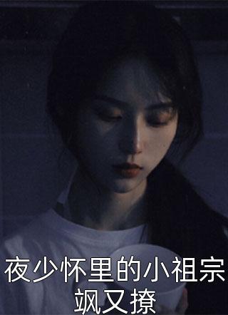 免费的小说夜少怀里的小祖宗飒又撩(夜少怀里的小祖宗飒又撩)