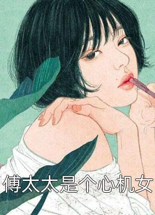 傅太太是个心机女完结大结局-傅太太是个心机女最新章节免费阅读