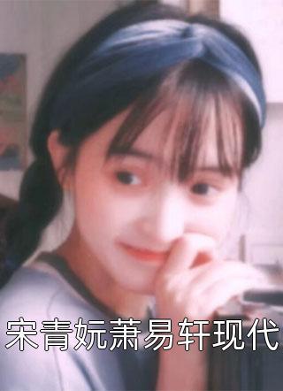 宋青妧萧易轩现代小说全文免费阅读-宋青妧萧易轩现代全文阅读