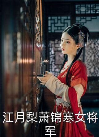 江月梨萧锦寒女将军免费完整版-江月梨萧锦寒女将军免费阅读全集