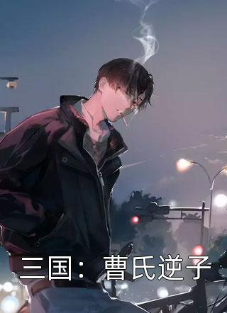 三国:曹氏逆子免费全章在线阅读