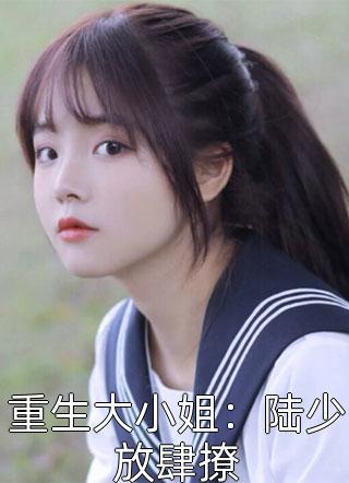 重生大小姐:陆少放肆撩小说