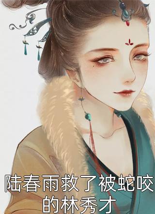 陆春雨救了被蛇咬的林秀才小说