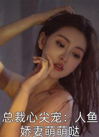 总裁心尖宠:人鱼娇妻萌萌哒小说