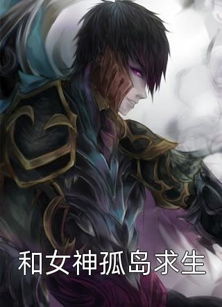 和女神孤岛求生by污龙茶全章节免费阅读