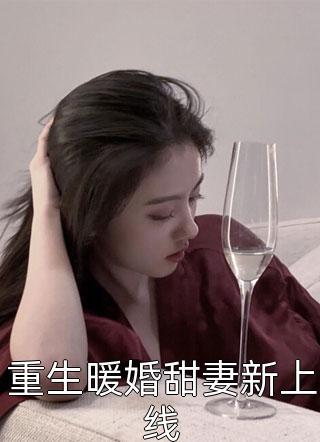 重生暖婚甜妻新上线by我是真爱最新更新