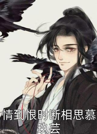 完结情到恨时断相思慕玖芸小说永久免费
