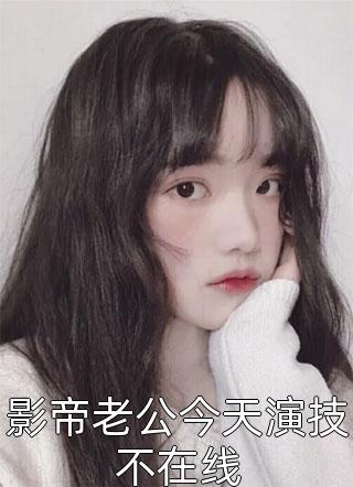小说影帝老公今天演技不在线什么时候更新