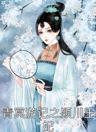 青冥游记之颍川王妃完结大结局-青冥游记之颍川王妃最新章节免费阅读