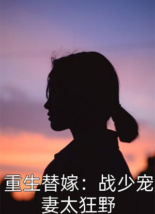 重生替嫁:战少宠妻太狂野完本小说&全文在线阅读/全章节