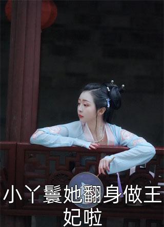 经典小说小丫鬟她翻身做王妃啦在线阅读完整版